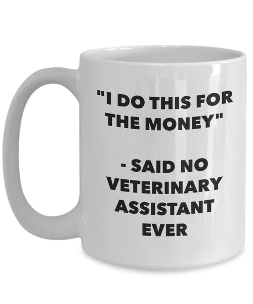 I Do This for the Money - Said No Veterinary Assistant Ever Mug - Funny Tea Hot Cocoa Coffee Cup - Novelty Birthday Christmas Gag Gifts Idea