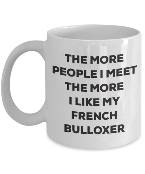 The more people I meet the more I like my French Bulloxer Mug - Funny Coffee Cup - Christmas Dog Lover Cute Gag Gifts Idea