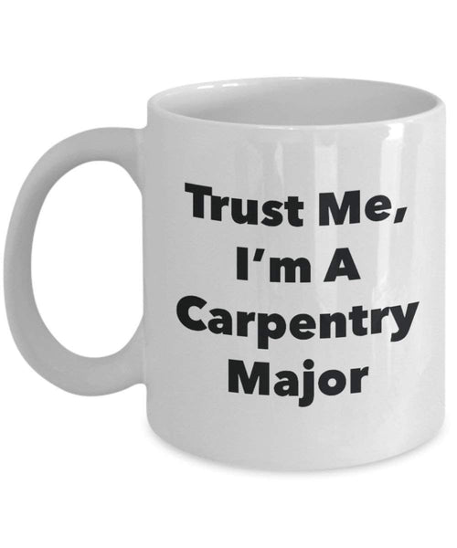 Trust Me, I'm A Carpentry Major Mug - Funny Coffee Cup - Cute Graduation Gag Gifts Ideas for Friends and Classmates (11oz)