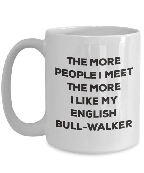 The more people I meet the more I like my English Bull-walker Mug - Funny Coffee Cup - Christmas Dog Lover Cute Gag Gifts Idea