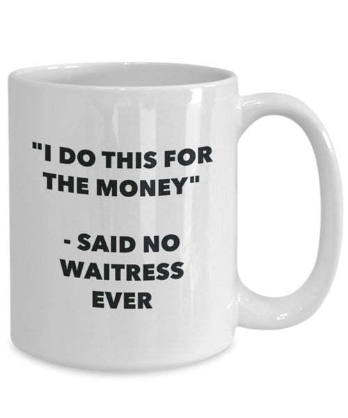 I Do This for the Money - Said No Waitress Ever Mug - Funny Tea Hot Cocoa Coffee Cup - Novelty Birthday Christmas Anniversary Gag Gifts Idea