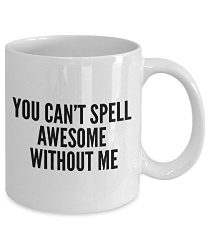 Funny Coffee Mug -You Can't Spell Awesome Without me - Spelling Coffee Mug - Unique Gifts Ides