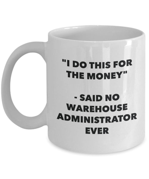 I Do This for the Money - Said No Warehouse Administrator Ever Mug - Funny Tea Hot Cocoa Coffee Cup - Novelty Birthday Christmas Gag Gifts Idea