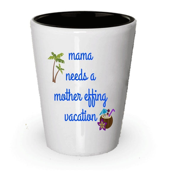 Mama Needs A Mother Effing Vacation Shot Glass - Funny - Mama Needs A Vacation - Put In Gift Bag Basket Box Set - Christmas Holiday Birthday Gag Gift For Mom Mothers (1)
