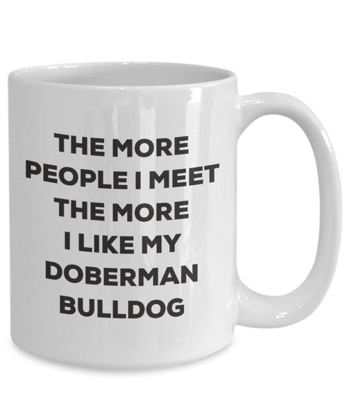 The more people I meet the more I like my Doberman Bulldog Mug - Funny Coffee Cup - Christmas Dog Lover Cute Gag Gifts Idea
