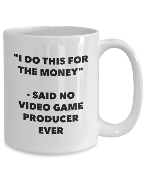 I Do This for the Money - Said No Video Game Producer Ever Mug - Funny Tea Hot Cocoa Coffee Cup - Novelty Birthday Christmas Gag Gifts Idea