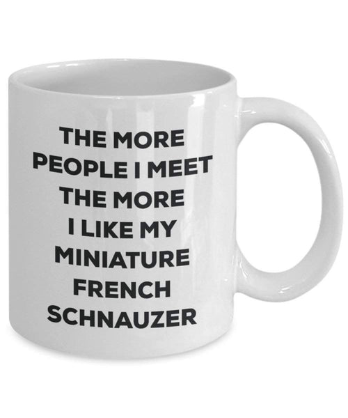 The more people I meet the more I like my Miniature French Schnauzer Mug - Funny Coffee Cup - Christmas Dog Lover Cute Gag Gifts Idea