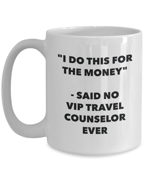 I Do This for the Money - Said No Vip Travel Counselor Ever Mug - Funny Tea Hot Cocoa Coffee Cup - Novelty Birthday Christmas Anniversary Gag Gifts