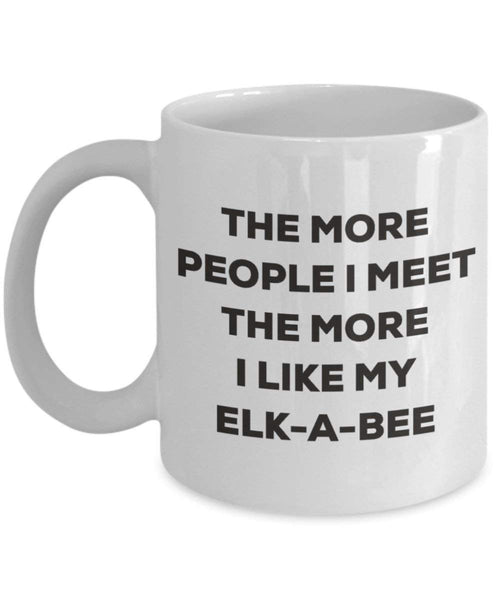 The more people I meet the more I like my Elk-a-bee Mug - Funny Coffee Cup - Christmas Dog Lover Cute Gag Gifts Idea