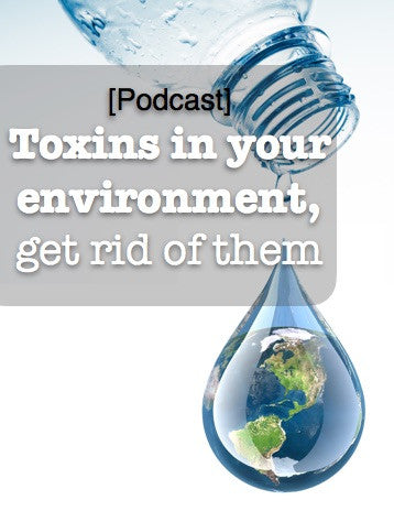 [Podcast] Toxins in your environment, get rid of them.