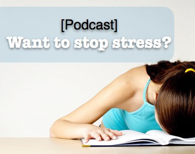 [PODCAST] WANT TO STOP STRESS?