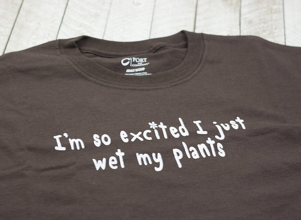 I'm so Excited I Just Wet My Plants T-Shirt