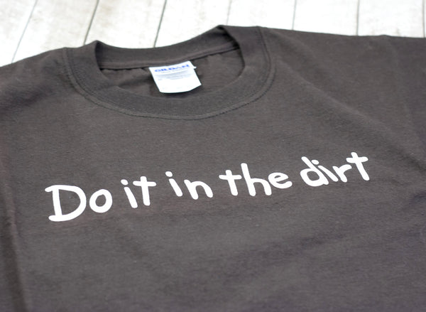 Do It In The Dirt T-Shirts