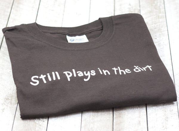 Still Plays In The Dirt T-Shirt