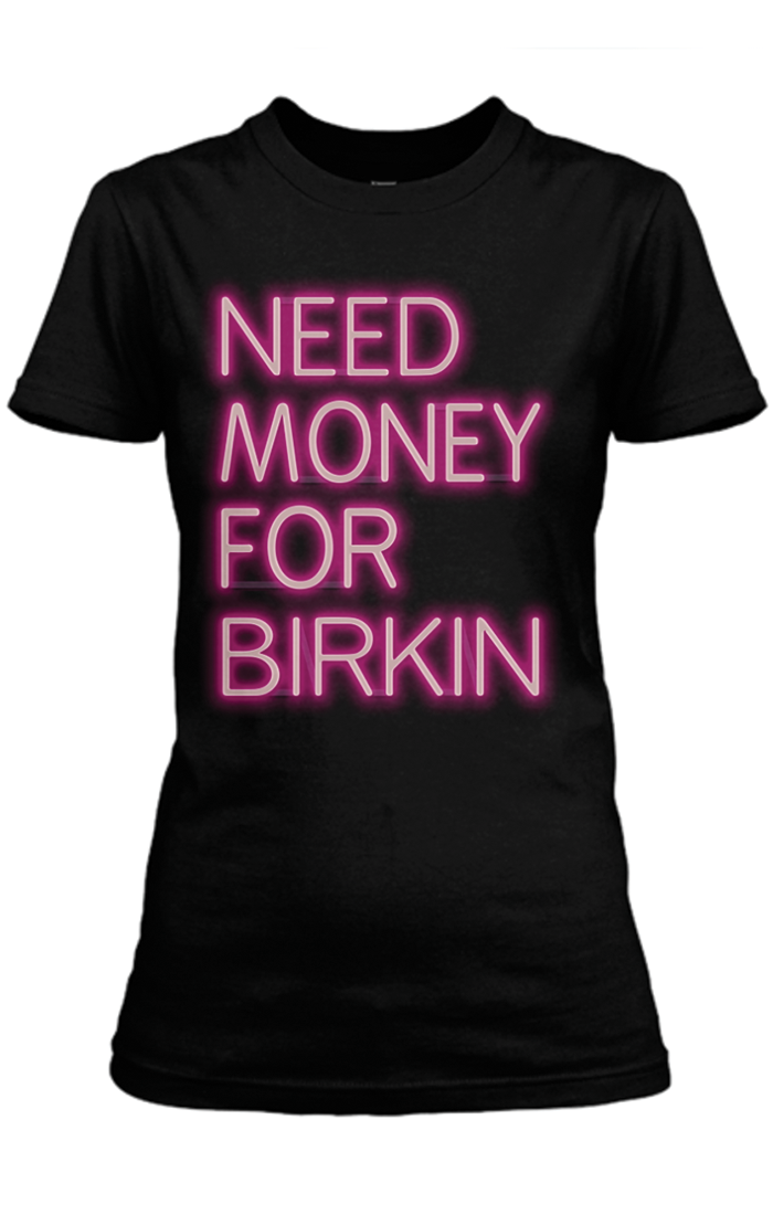 Need Money For Birkin Tee