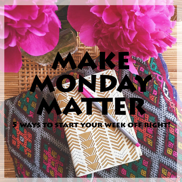Make Monday Matter. 5 Ways to start your week off right!