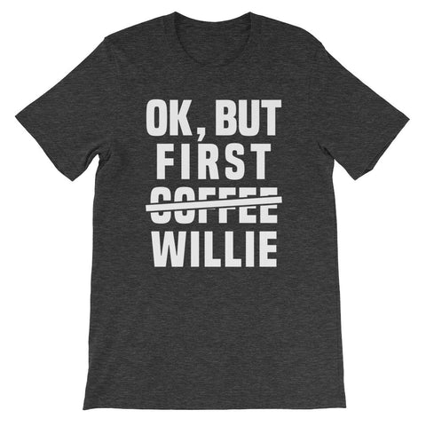 Ok, But First C̶o̶f̶f̶e̶e̶ Willie Unisex T-Shirt
