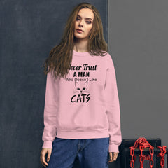 Sweatshirt --- Never Trust a Man who Does't Like CATS...