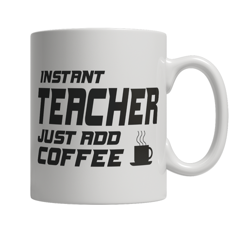 Limited Edition - Instant Teacher Just Add Coffee! Mug