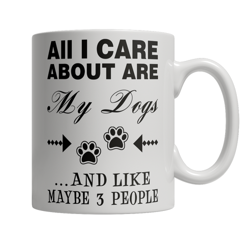 Limited Edition - All I Care About Are My Dogs And Like Maybe 3 People Mug