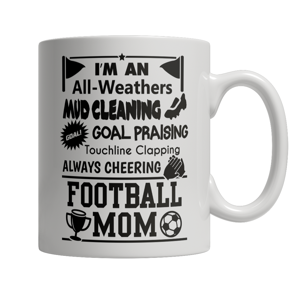 Limited Edition - I'm An All Weathers Mud Cleaning Goal Praising Touchline Clapping Always Cheering Football Mom Mug