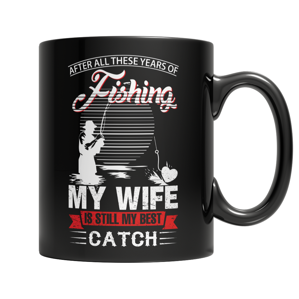 Limited Edition -After All These Years Of Fishing My Wife Is Still My Best Catch Mug