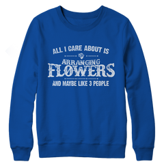 Limited Edition - All I Care About Is Arranging Flowers And Maybe Like 3 People Crewneck Fleece Sweat Shirt