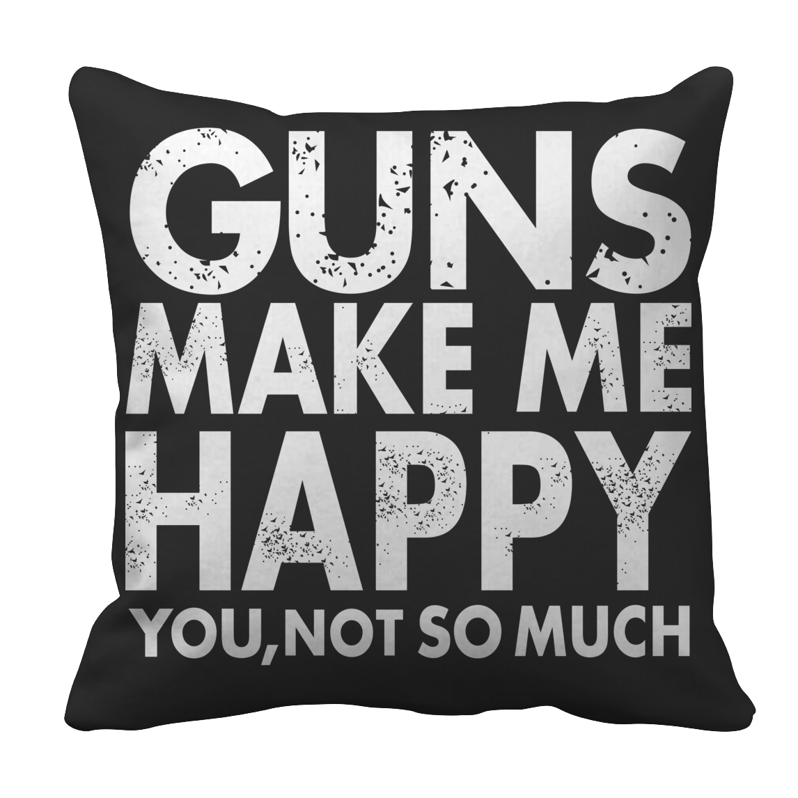 Limited Edition - Guns Makes Me Happy You, Not So Much Pillow Case
