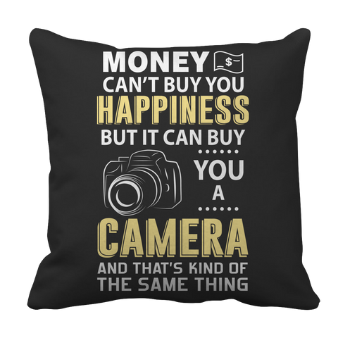 Limited Edition - Money Can't Buy You Happiness But It Can Buy You A Camera and That's Kind Of The Same Thing Pillow Case