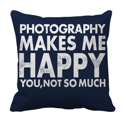 Limited Edition - Photography Makes Me Happy You, Not So Much Pillow Case