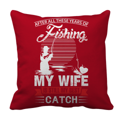 Limited Edition -After All These Years Of Fishing My Wife is Still My Best Catch Pillow Case