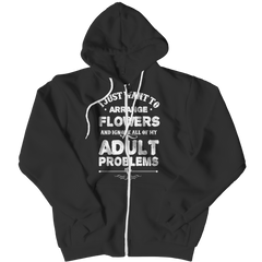 Limited Edition - I Just Want To Arrange Flowers And Ignore All Of My Adult Problems Zipper Hoodie