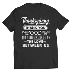 Limited Edition - Thanksgiving ... Thankyou For The Food Before Us,The Friends Beside Us,The Love Between Us Shirt