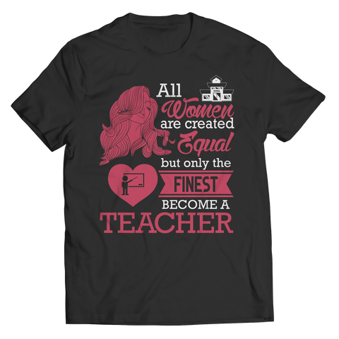 Limited Edition - All Women Are Created Equal But The Finest Become A Teacher TEE SHIRT, LONG SLEEVE SHIRT, LADIES CLASSIC TEE SHIRT, HOODIE