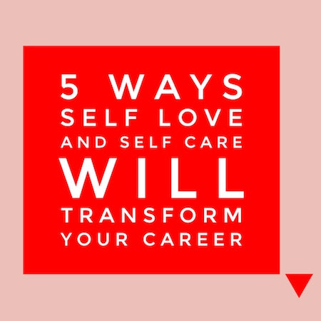 5 Ways Self Love and Self Care Will Transform Your Career