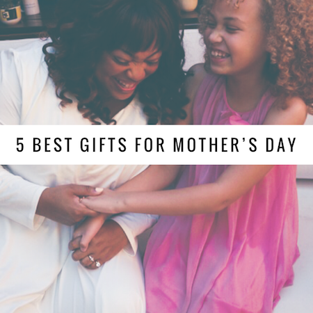 5 Best Gifts to Get Mom for Mother's Day