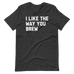 I Like The Way You Brew Unisex T-Shirt