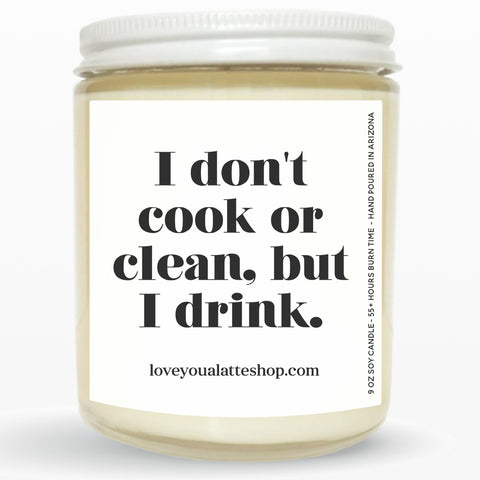 I don't cook or clean. But I drink 9 oz or 16 oz Soy Hand Poured Candle