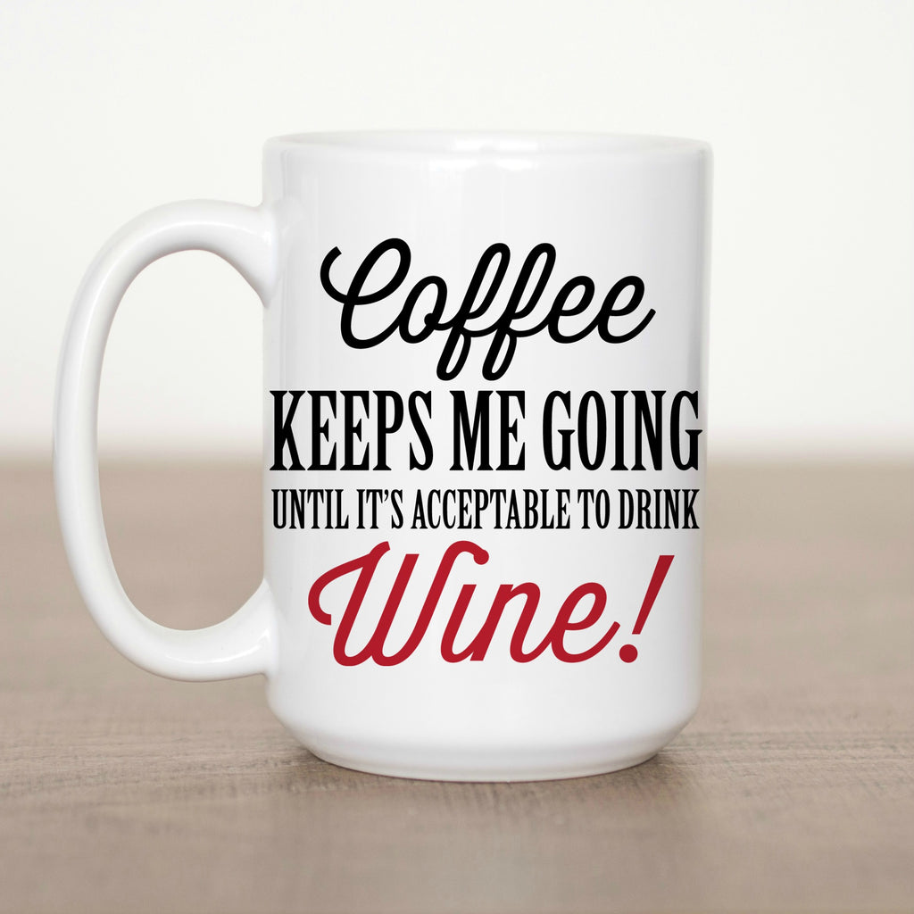 Coffee Keeps Me Going until It's Acceptable to Drink Wine 15 oz Mug