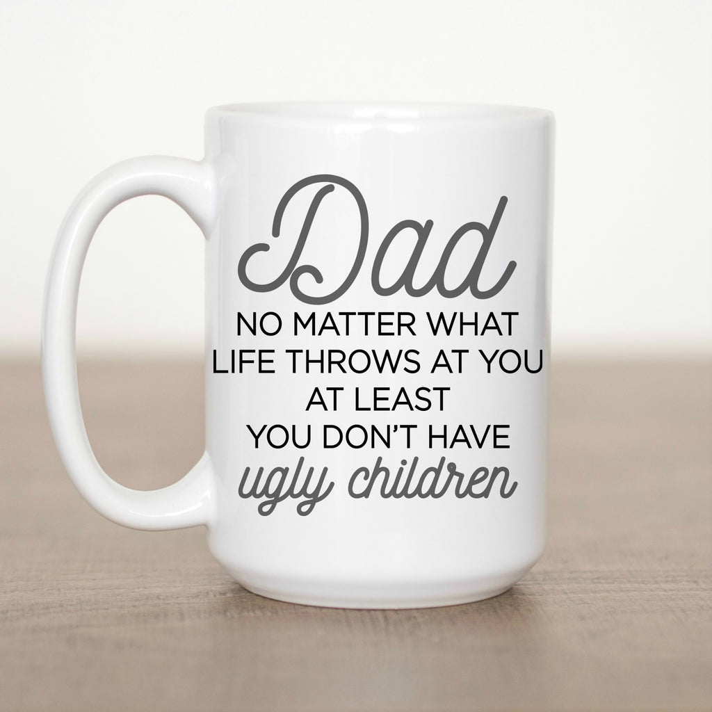 Dad No Matter what Life Throws you at Least you Don't Have Ugly Children 15 oz Mug