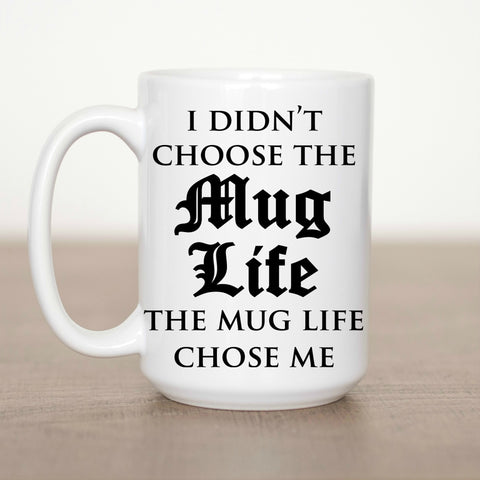 I Didn't Choose the Mug Life the Mug Life Chose Me 15 oz Mug