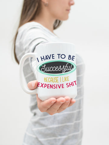 I have to be Successful because I Like Expensive Shit 15 oz Mug