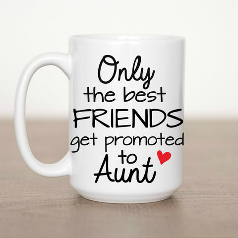 Only the Best Friends get Promoted to Aunt 15 oz Mug