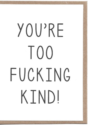 You're Too F**king Kind Greeting Card
