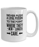 Never Push A Loyal Person To The Point Where They No Longer Care. - Mug