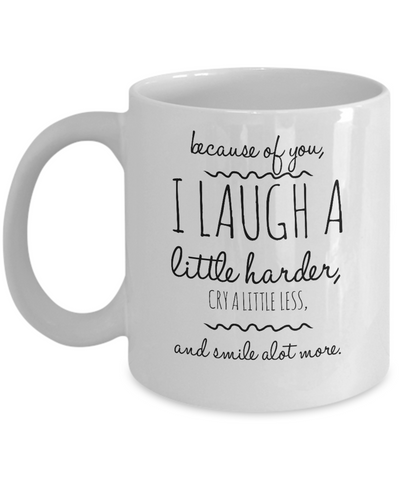 Because Of You, I Laugh A Little Harder, Cry A Little Less, And Smile Alot More - Mug
