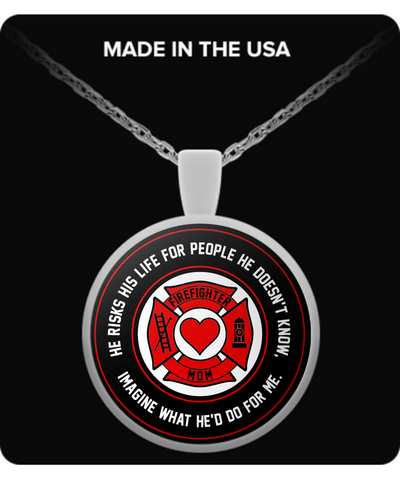A. Firefighters - Mom - He Risks His Life For People He Doesn't Know, Imagine What He'd Do For Me. - Necklace
