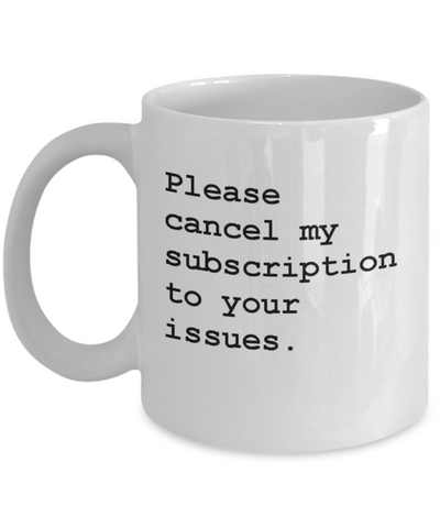 Please Cancel My Subscription To Your Issues - Mug