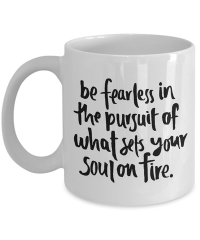 Be Fearless In The Pursuit Of What Sets Your Soul On Fire - Mug