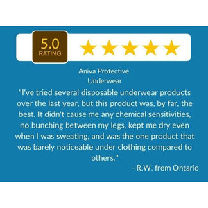 "5 Star Customer Review: ""I've tried several disposable underwear products over the last year, but this product was, by far, the best. It didn't cause me any chemical sensitivities, no bunching between my legs, kept me dry even when I was sweating, and was the one product that was barely noticeable under clothing compared to others."" - Aniva Protective Underwear"
